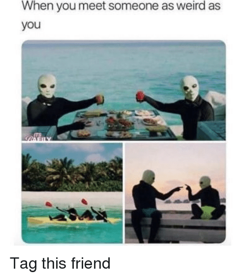 Memes, Weird, and 🤖: When you meet someone as weird as  you Tag this friend