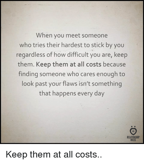 How, Who, and Stick: When you meet someone  who tries their hardest to stick by you  regardless of how difficult you are, keep  them. Keep them at all costs because  finding someone who cares enough to  look past your flaws isn't something  that happens every day  RELATIONSHIP  RULES Keep them at all costs..