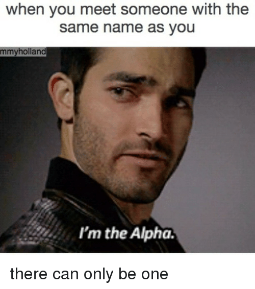 mmy: when you meet someone with the  same name as you  mmy holland  I'm the Alpha. there can only be one