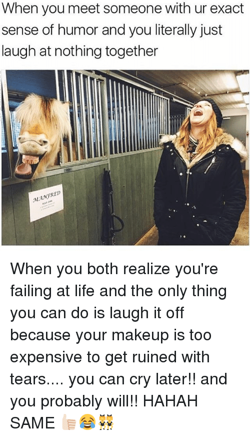 Life, Makeup, and Girl Memes: When you meet someone with ur exact  sense of humor and you literally just  laugh at nothing together  ANFRED When you both realize you're failing at life and the only thing you can do is laugh it off because your makeup is too expensive to get ruined with tears.... you can cry later!! and you probably will!! HAHAH SAME 👍🏻😂👯