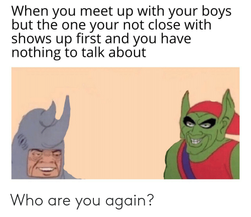 Boys, Who, and One: When you meet up with your boys  but the one your not close with  shows up first and you have  nothing to talk about Who are you again?