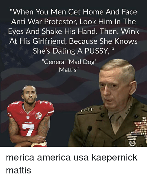 "America, Dating, and Memes: ""When You Men Get Home And Face  Anti War Protestor, Look Him In The  Eyes And Shake His Hand. Then, Wink  At His Girlfriend, Because She Knows  She's Dating A PUSSY,  (0  ""General 'Mad Dog'  Mattis"" merica america usa kaepernick mattis"
