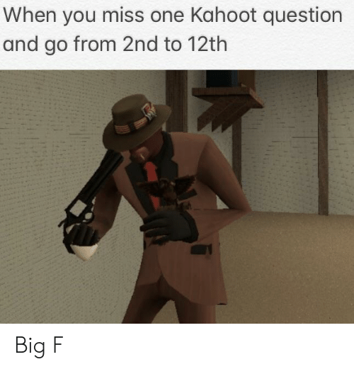 Kahoot, Big, and One: When you miss one Kahoot question  and go from 2nd to 12th Big F