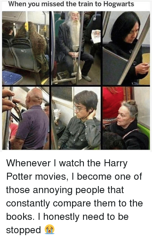 Books, Harry Potter, and Memes: When you missed the train to Hogwarts Whenever I watch the Harry Potter movies, I become one of those annoying people that constantly compare them to the books. I honestly need to be stopped 😭