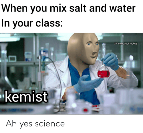 frog: When you mix salt and water  In your class:  U/Kermit_the_Sad_Frog  kemist Ah yes science