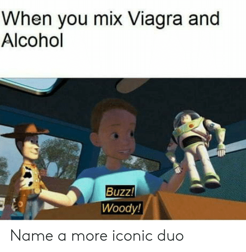 Alcohol: When you mix Viagra and  Alcohol  Buzz!  Woody! Name a more iconic duo