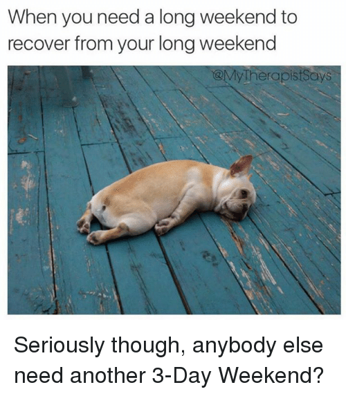 3 Day Weekend: When you need a long weekend to  recover from your longweekend  @My Therapist Says Seriously though, anybody else need another 3-Day Weekend?