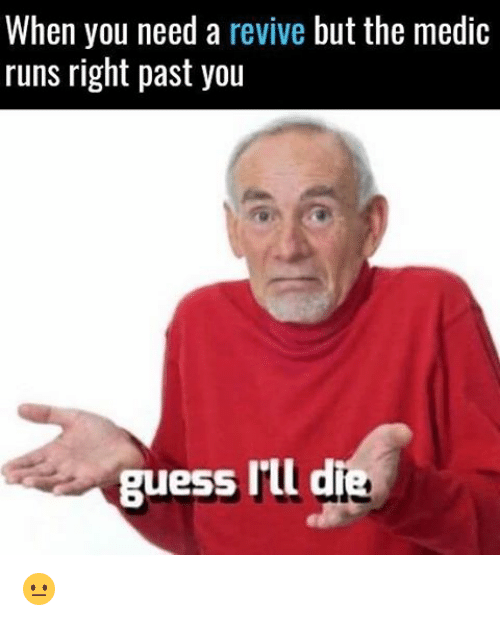 Memes, Guess, and 🤖: When you need a  revive but the medic  runs right past you  guess  Ill d 😐