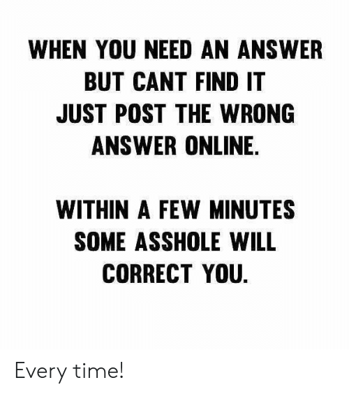 Dank, Time, and Asshole: WHEN YOU NEED AN ANSWER  BUT CANT FIND IT  JUST POST THE WRONG  ANSWER ONLINE.  WITHIN A FEW MINUTES  SOME ASSHOLE WILL  CORRECT YOU Every time!