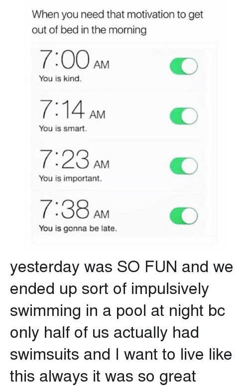 Memes, Live, and Pool: When you need that motivation to get  out of bed in the morning  7:00AM O  7:14 AM  7:23 AMO  7:38AMO  You is kind.  You is smart.  You is important.  You is gonna be late. yesterday was SO FUN and we ended up sort of impulsively swimming in a pool at night bc only half of us actually had swimsuits and I want to live like this always it was so great