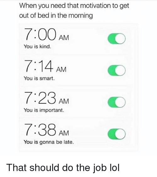 Funny, Lol, and Job: When you need that motivation to get  out of bed in the morning  You is kind.  7:14 AM  7:23AM  7:38 AM  You is smart  You is important.  O  You is gonna be late. That should do the job lol