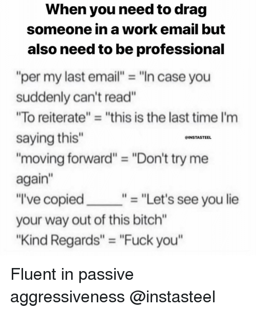 """Bitch, Fuck You, and Try Me: When you need to drag  someone in a work email but  also need to be professional  """"per my last email""""""""In case you  suddenly can't read""""  """"To reiterate"""" """"this is the last time I'm  saying this""""  """"moving forward"""" = """"Don't try me  again""""  """"I've copied  your way out of this bitch""""  """"Kind Regards"""" """"Fuck you  @INSTASTEEL  """"- """"Let's see you lie Fluent in passive aggressiveness @instasteel"""
