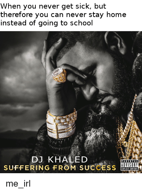 DJ Khaled, Parental Advisory, and School: When you never get sick, but  therefore you can never stay home  instead of going to school  eaoo  DJ KHALED  PARENTAL  ADVISORY  SUFFERING FROM  SUCCESS  EIPLICIT CONTENT me_irl