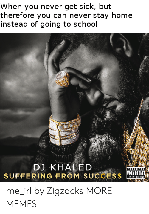 DJ Khaled: When you never get sick, but  therefore you can never stay home  instead of going to school  eaoo  DJ KHALED  PARENTAL  ADVISORY  SUFFERING FROM  SUCCESS  EIPLICIT CONTENT me_irl by Zigzocks MORE MEMES
