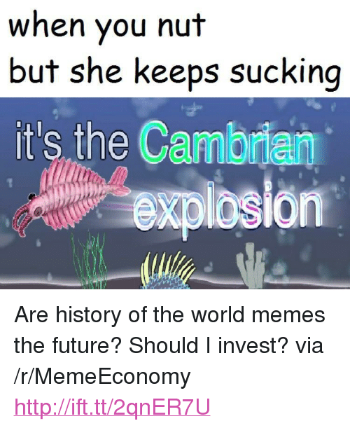 "Future, Memes, and History: when you nut  but she keeps sucking  it's the Cambrian  xpibsion <p>Are history of the world memes the future? Should I invest? via /r/MemeEconomy <a href=""http://ift.tt/2qnER7U"">http://ift.tt/2qnER7U</a></p>"