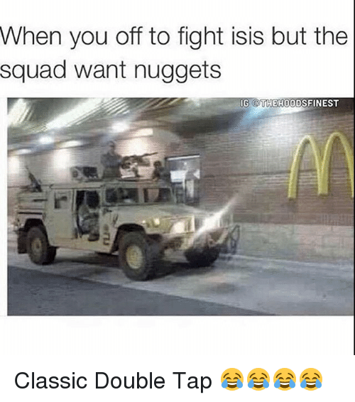 Isis, Memes, and Squad: When you off to fight isis but the  squad want nuggets  G TTHEH00DSFINEST Classic Double Tap 😂😂😂😂