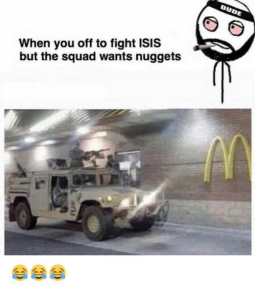 Isis, Memes, and Squad: When you off to fight ISIS  but the squad wants nuggets 😂😂😂