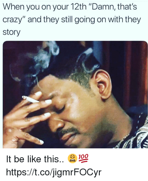 """Be Like, Crazy, and They: When you on your 12th """"Damn, that's  crazy"""" and they still going on with they  story It be like this.. 😩💯 https://t.co/jigmrFOCyr"""