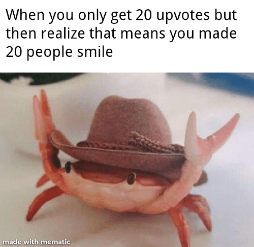 Smile, Means, and You: When you only get 20 upvotes but  then realize that means you made  20 people smile  made with mematic