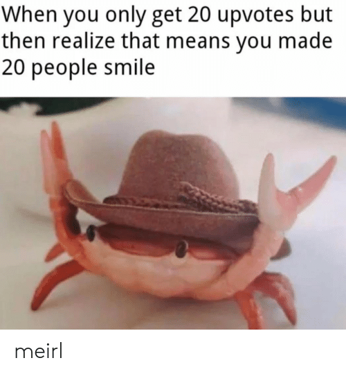 Smile, MeIRL, and Means: When you only get 20 upvotes but  then realize that means you made  20 people smile meirl