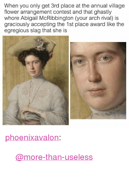 """Tumblr, Blog, and Flower: When you only get 3rd place at the annual village  flower arrangement contest and that ghastly  whore Abigail McRibbington (your arch rival) is  graciously accepting the 1st place award like the  egregious slag that she is <p><a href=""""http://phoenixavalon.tumblr.com/post/171485318048/more-than-useless"""" class=""""tumblr_blog"""">phoenixavalon</a>:</p>  <blockquote><p><a class=""""tumblelog"""" href=""""https://tmblr.co/mny3PWbQjZG1DMrLMasMOVg"""">@more-than-useless</a> </p></blockquote>"""