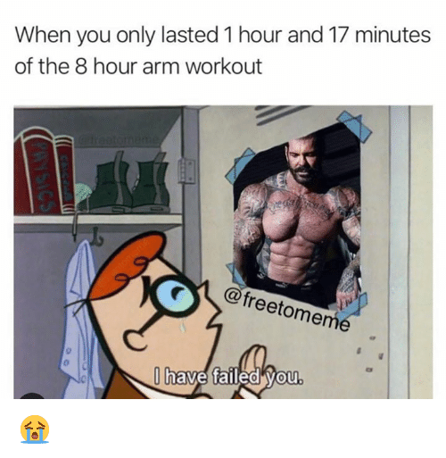 Arm, You, and Workout: When you only lasted 1 hour and 17 minutes  of the 8 hour arm workout  @freetomem  Ob  have failed Vou  0 😭