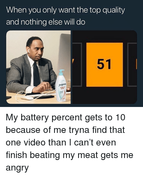 Video, Dank Memes, and Angry: When you only want the top quality  and nothing else will do  51  Jergens  Scent My battery percent gets to 10 because of me tryna find that one video than I can't even finish beating my meat gets me angry