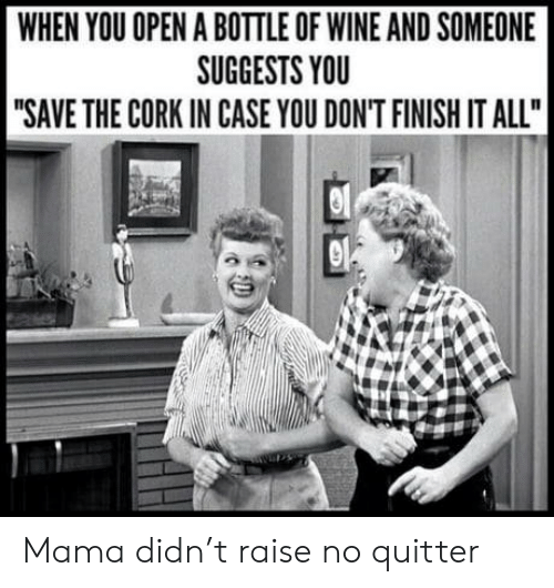 """Wine: WHEN YOU OPEN A BOTTLE OF WINE AND SOMEONE  SUGGESTS YOU  """"SAVE THE CORK IN CASE YOU DON'T FINISH IT ALL"""" Mama didn't raise no quitter"""