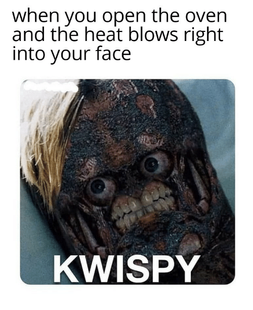 Heat, Open, and Face: when you open the oven  and the heat blows right  into your face  KWISPY