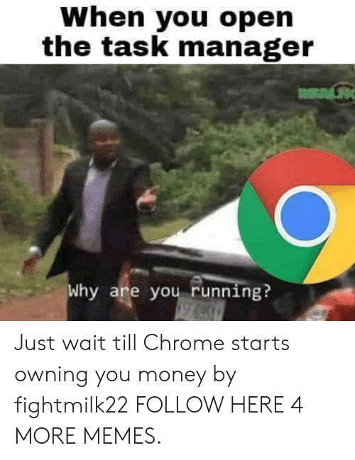 Chrome, Dank, and Memes: When you open  the task manager  Why are you running? Just wait till Chrome starts owning you money by fightmilk22 FOLLOW HERE 4 MORE MEMES.