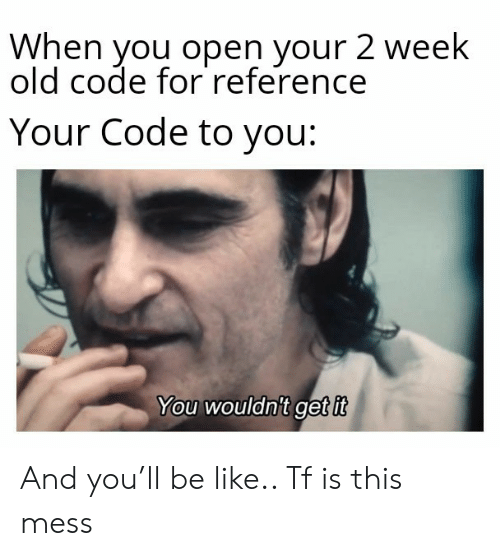 Be Like, Old, and Code: When you open your 2 week  old code for reference  Your Code to you:  You wouldnit get it And you'll be like.. Tf is this mess