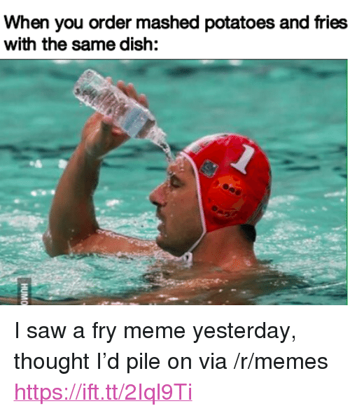 "Meme, Memes, and Saw: When you order mashed potatoes and fries  with the same dish: <p>I saw a fry meme yesterday, thought I'd pile on via /r/memes <a href=""https://ift.tt/2Iql9Ti"">https://ift.tt/2Iql9Ti</a></p>"