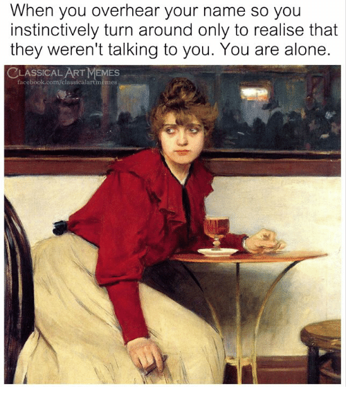 Being Alone, Facebook, and Memes: When you overhear your name so you  instinctively turn around only to realise that  they weren't talking to you. You are alone.  CLASSICALART MEMES  facebook.com/classicalartmemes