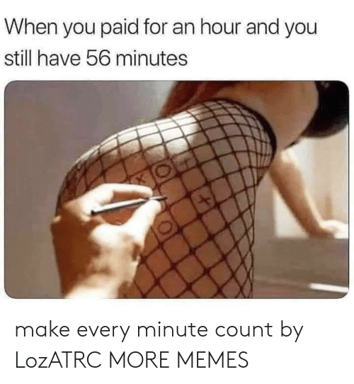 Dank, Memes, and Target: When you paid for an hour and you  still have 56 minutes make every minute count by LozATRC MORE MEMES