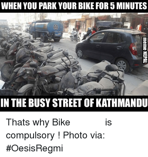 Streets, Business, and Nepali: WHEN YOU PARK YOUR BIKE FOR 5 MINUTES  IN THE BUSY STREET OF KATHMANDU Thats why Bike पुछ्ने टालो is compulsory !  Photo via: #OesisRegmi