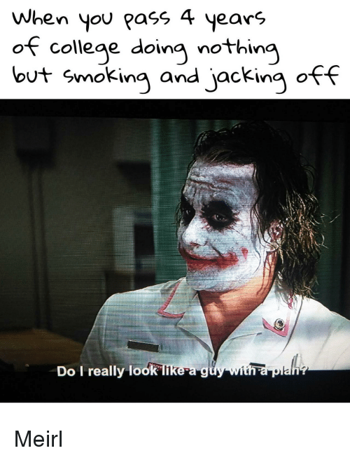 College, Jacking Off, and Smoking: When you pass 4 years  of college doing nothing  but smoking and jacking off  Do I really look likea g Meirl