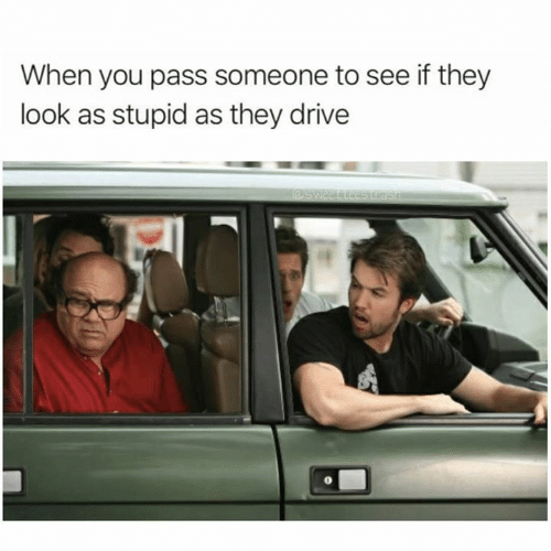 Memes, Drive, and 🤖: When you pass someone to see if they  look as stupid as they drive  @sweetteestrasA