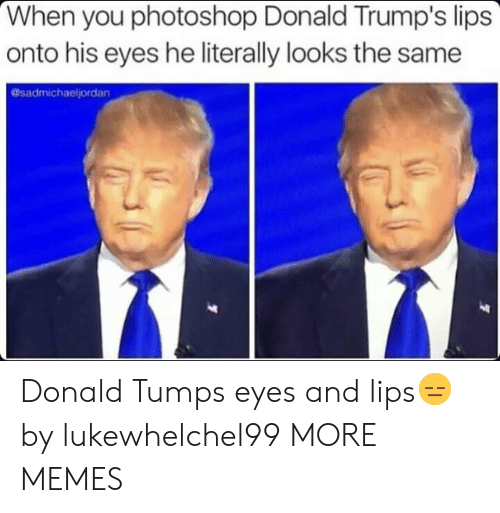 Dank, Memes, and Photoshop: When you photoshop Donald Trump's lips  onto his eyes he literally looks the same  @sadmichaeljordan Donald Tumps eyes and lips😑 by lukewhelchel99 MORE MEMES