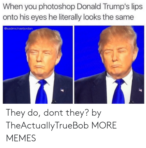 Trumps: When you photoshop Donald Trump's lips  onto his eyes he literally looks the same  @sadmichaeljordan They do, dont they? by TheActuallyTrueBob MORE MEMES
