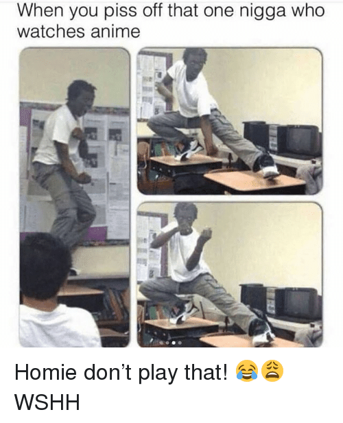 Anime, Homie, and Memes: When you piss off that one nigga who  watches anime Homie don't play that! 😂😩 WSHH