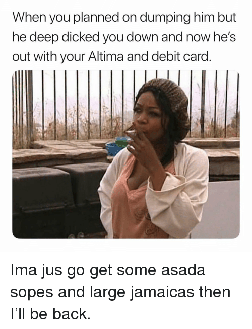debit card: When you planned on dumping him but  ne deep dicked you down and now he's  out with your Altima and debit card Ima jus go get some asada sopes and large jamaicas then I'll be back.
