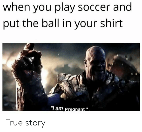 "Pregnant, Reddit, and Soccer: when you play soccer and  put the ball in your shirt  ""I am Pregnant True story"