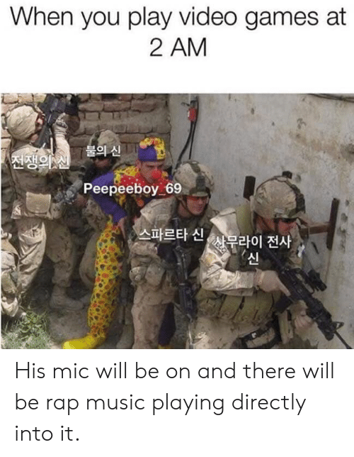 And There: When you play video games at  2 AM  불의 신  전쟁의 신  Peepeeboy 69  스파르타 신,  사무라이 전사  신 His mic will be on and there will be rap music playing directly into it.