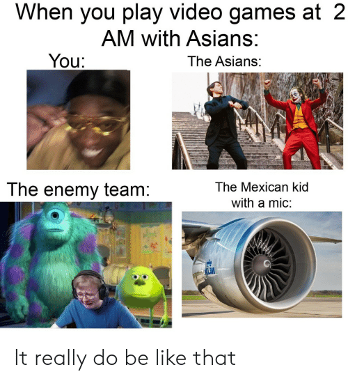 Be Like, Video Games, and Games: When you play video games at 2  AM with Asians:  You:  The Asians:  The Mexican kid  The enemy team:  with a mic:  LM It really do be like that
