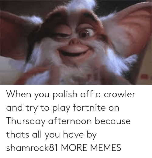 Dank, Memes, and Target: When you polish off a crowler and try to play fortnite on Thursday afternoon because thats all you have by shamrock81 MORE MEMES
