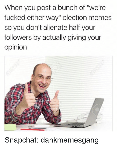 """Opinionating: When you post a bunch of """"we're  fucked either way"""" election memes  so you don't alienate half your  followers by actually giving your  Opinion Snapchat: dankmemesgang"""