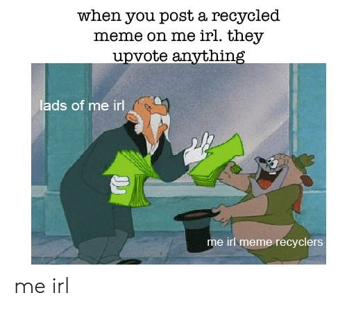 Irl Meme: when you post a recycled  meme on me irl. they  upvote anvthing  lads of me irl  는  me irl meme recyclers me irl