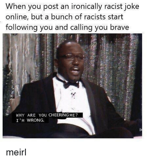 Brave, Racist, and MeIRL: When you post an ironically racist joke  online, but a bunch of racists start  following you and calling you brave  WHY ARE YOU CHEERING ME?  I'M WRONG. meirl