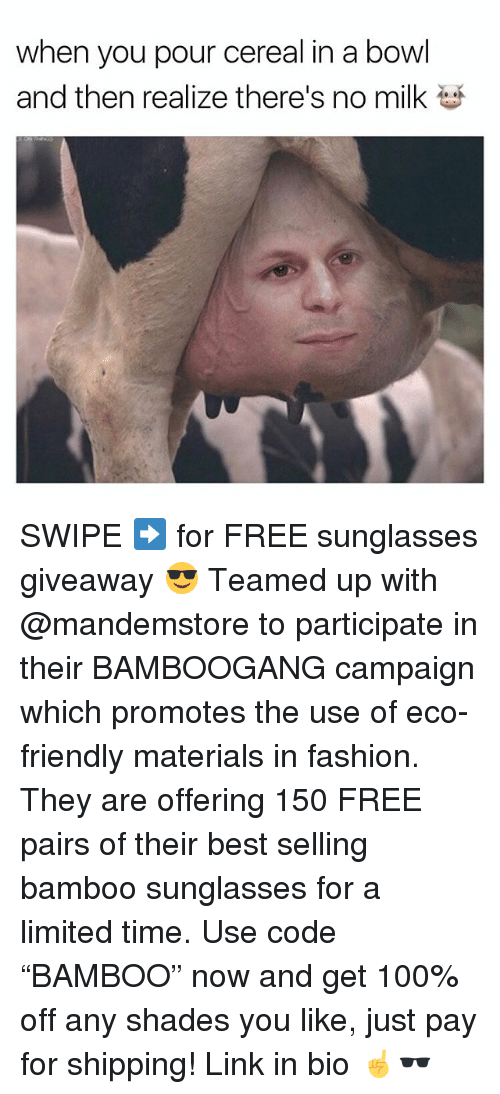 "Anaconda, Fashion, and Memes: when you pour cereal in a bowl  and then realize there's no milk SWIPE ➡️ for FREE sunglasses giveaway 😎 Teamed up with @mandemstore to participate in their BAMBOOGANG campaign which promotes the use of eco-friendly materials in fashion. They are offering 150 FREE pairs of their best selling bamboo sunglasses for a limited time. Use code ""BAMBOO"" now and get 100% off any shades you like, just pay for shipping! Link in bio ☝🕶"
