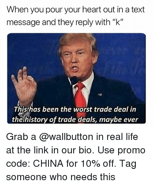 "Life, The Worst, and China: When you pour your heart out in a text  message and they reply with ""k""  Thisshas been the worst trade deal in  thehistory of trade deals, maybe ever Grab a @wallbutton in real life at the link in our bio. Use promo code: CHINA for 10% off. Tag someone who needs this"